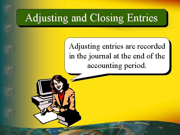 Adjusting and Closing Entries Adjusting entries are recorded in the journal at the end