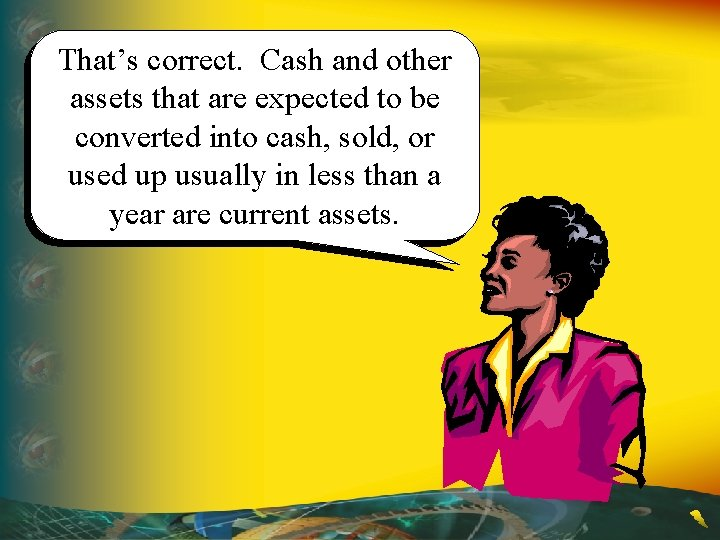 That's correct. Cash and other assets that are expected to be converted into cash,