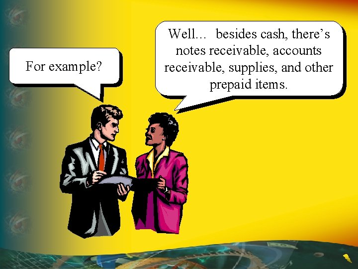 For example? Well… besides cash, there's notes receivable, accounts receivable, supplies, and other prepaid