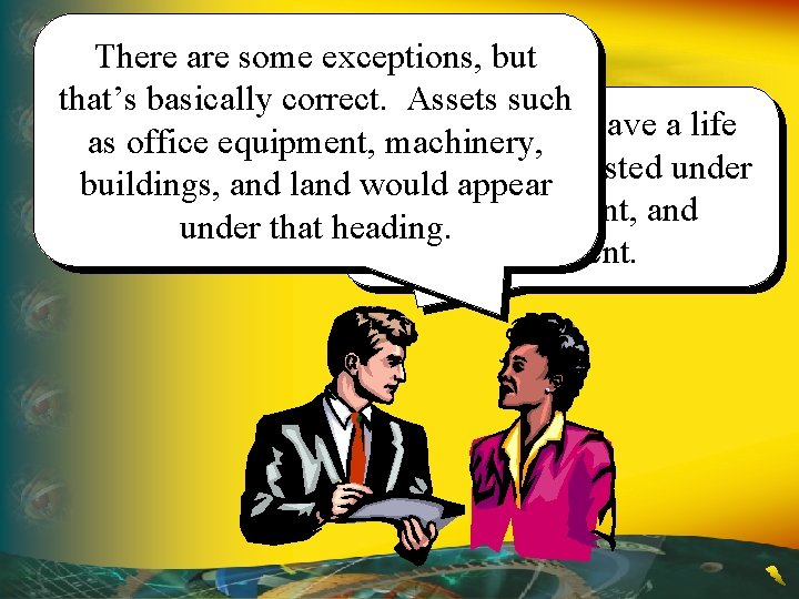 There are some exceptions, but that's basically correct. Assets such So, assets that have