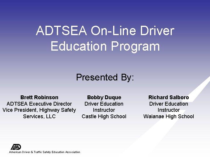 ADTSEA On-Line Driver Education Program Presented By: Brett Robinson ADTSEA Executive Director Vice President,