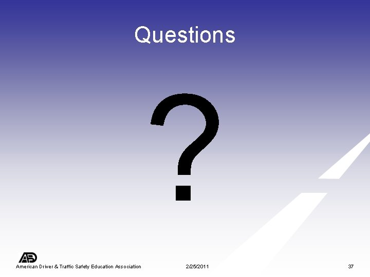 Questions ? American Driver & Traffic Safety Education Association 2/25/2011 37