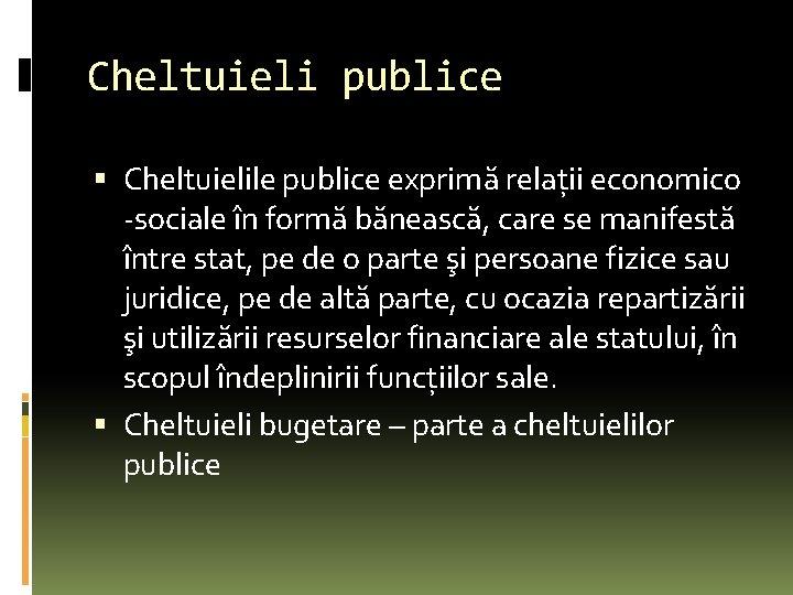 Cheltuieli publice Cheltuielile publice exprimă relaţii economico -sociale în formă bănească, care se manifestă