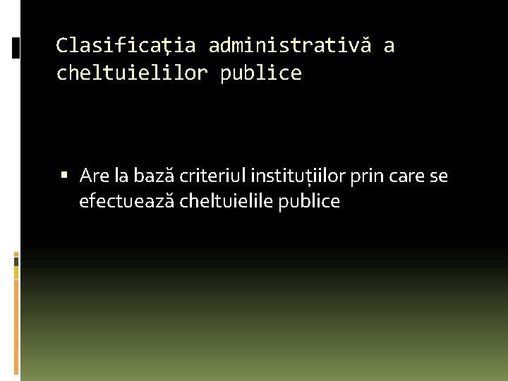 Clasificaţia administrativă a cheltuielilor publice Are la bază criteriul instituţiilor prin care se efectuează