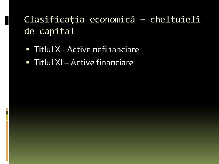 Clasificaţia economică – cheltuieli de capital Titlul X - Active nefinanciare Titlul XI –