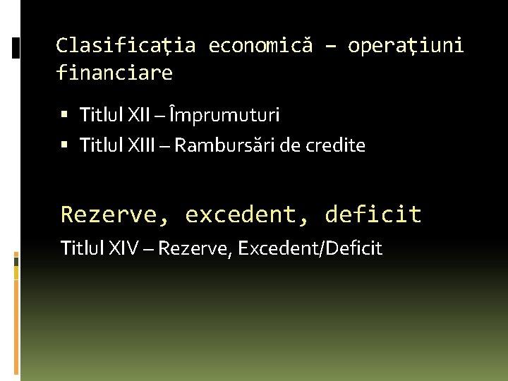 Clasificaţia economică – operaţiuni financiare Titlul XII – Împrumuturi Titlul XIII – Rambursări de