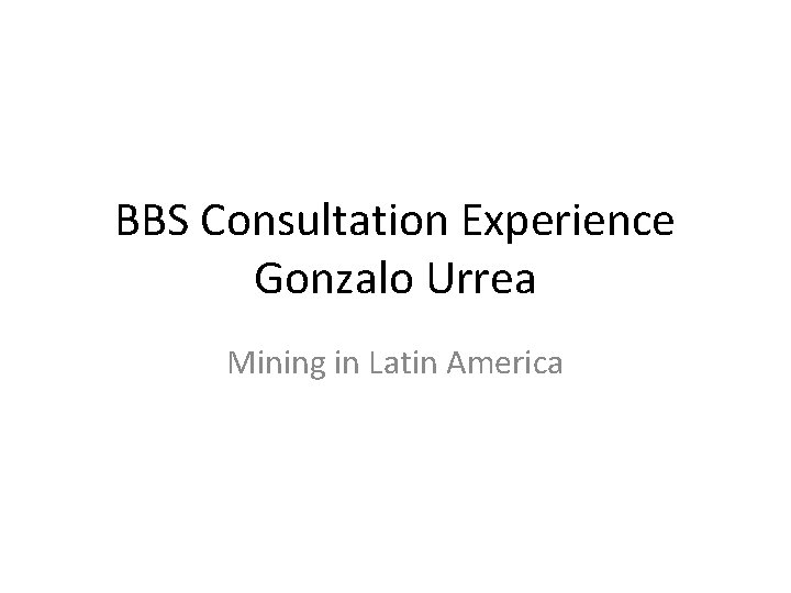BBS Consultation Experience Gonzalo Urrea Mining in Latin America