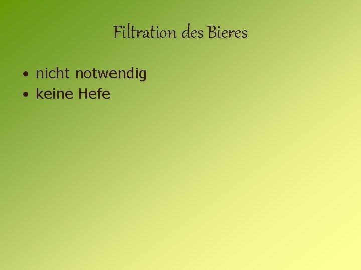 Filtration des Bieres • nicht notwendig • keine Hefe