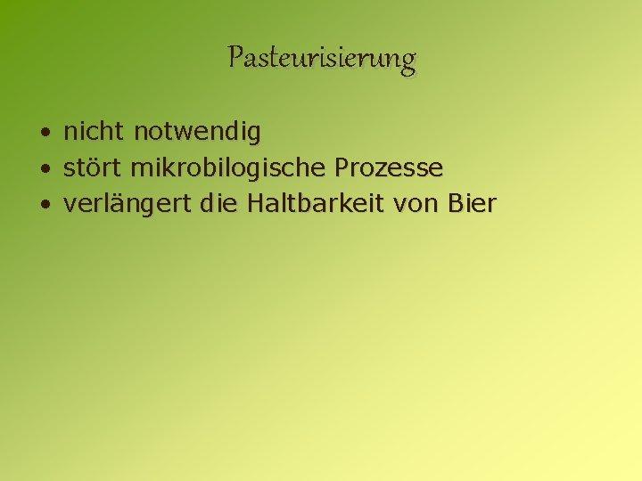 Pasteurisierung • nicht notwendig • stört mikrobilogische Prozesse • verlängert die Haltbarkeit von Bier