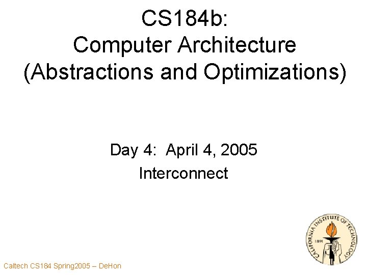 CS 184 b: Computer Architecture (Abstractions and Optimizations) Day 4: April 4, 2005 Interconnect