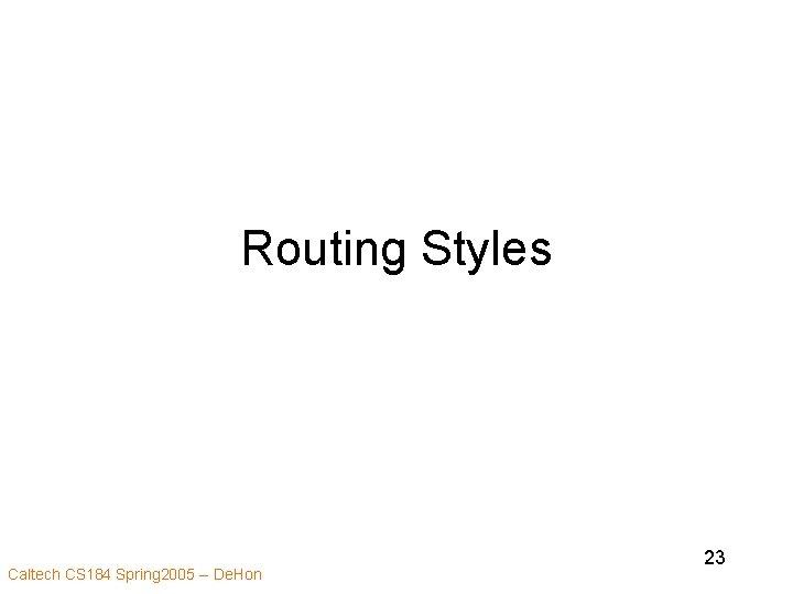 Routing Styles Caltech CS 184 Spring 2005 -- De. Hon 23