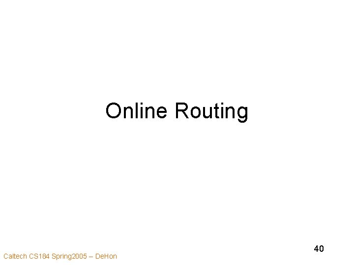 Online Routing Caltech CS 184 Spring 2005 -- De. Hon 40