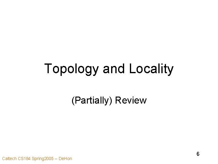 Topology and Locality (Partially) Review Caltech CS 184 Spring 2005 -- De. Hon 6