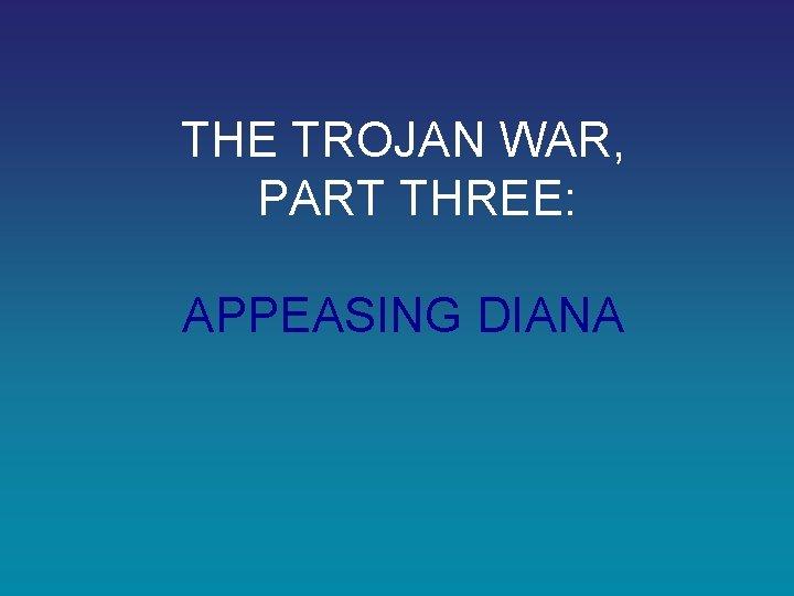 THE TROJAN WAR, PART THREE: APPEASING DIANA