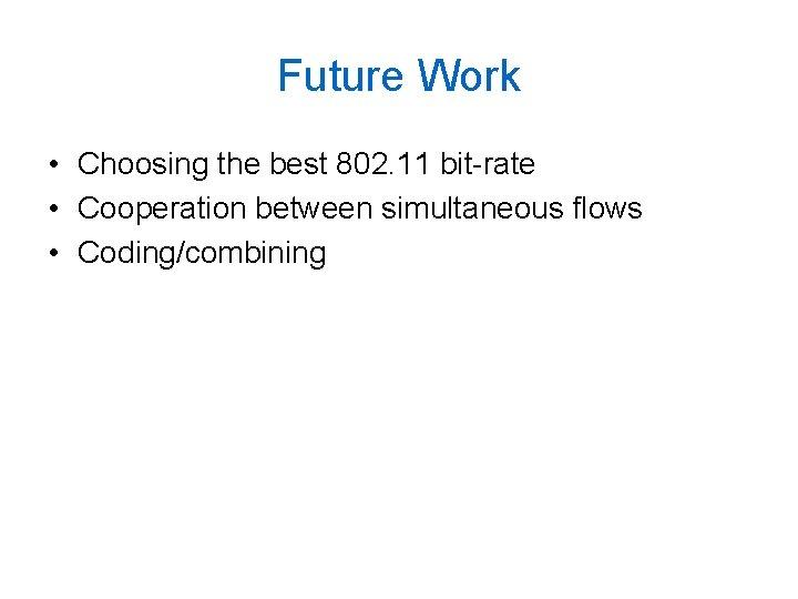 Future Work • Choosing the best 802. 11 bit-rate • Cooperation between simultaneous flows
