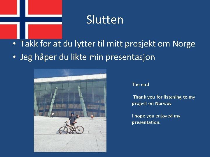 Slutten • Takk for at du lytter til mitt prosjekt om Norge • Jeg