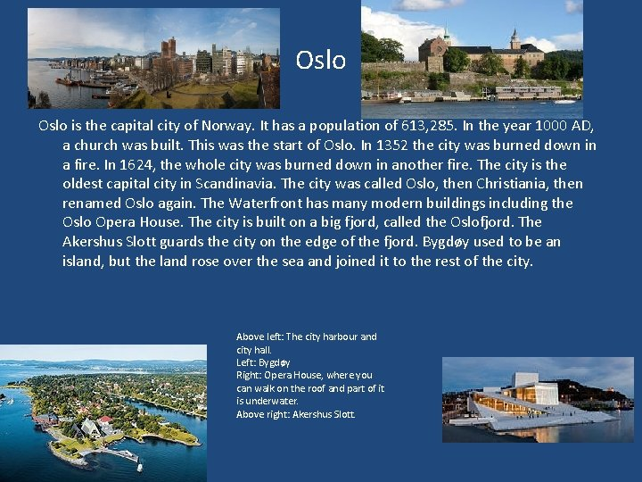Oslo is the capital city of Norway. It has a population of 613, 285.