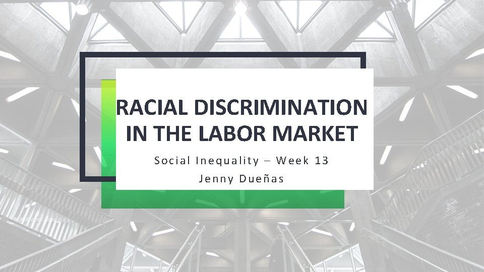 RACIAL DISCRIMINATION IN THE LABOR MARKET Social Inequality – Week 13 Jenny Dueñas