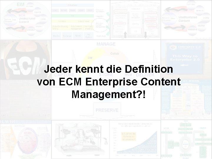Jeder kennt die Definition von ECM Enterprise Content Management? ! EIM Update und Trends