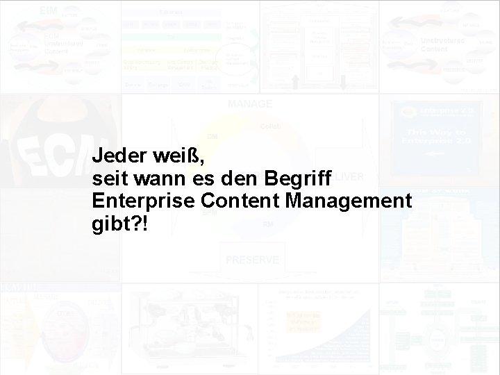 Jeder weiß, seit wann es den Begriff Enterprise Content Management gibt? ! EIM Update