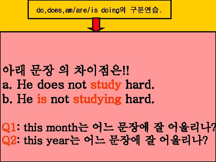 do, does, am/are/is doing의 구분연습. 아래 문장 의 차이점은!! a. He does not study