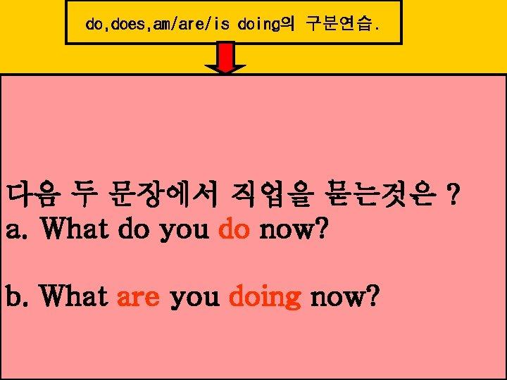 do, does, am/are/is doing의 구분연습. 다음 두 문장에서 직업을 묻는것은 ? a. What do