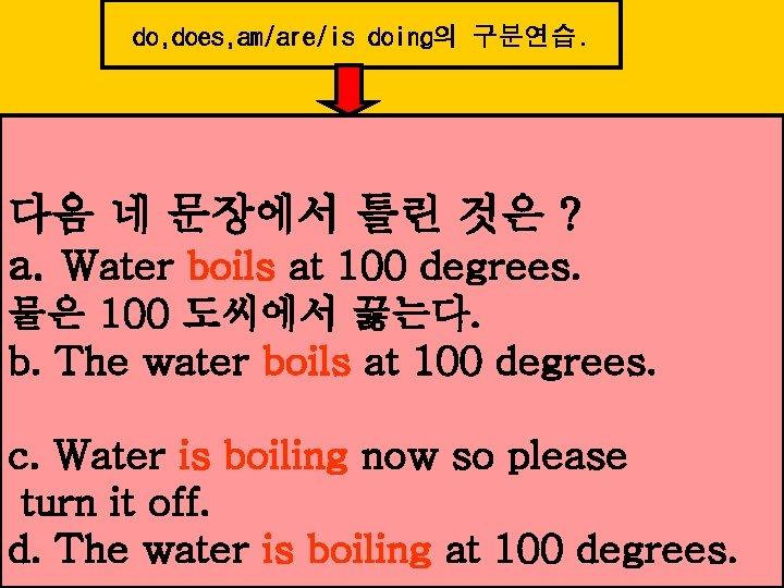 do, does, am/are/is doing의 구분연습. 다음 네 문장에서 틀린 것은 ? a. Water boils