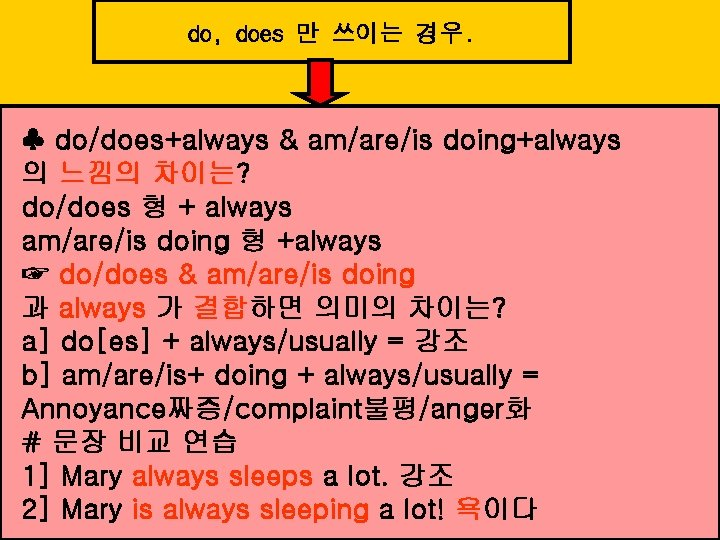 do, does 만 쓰이는 경우. ♣ do/does+always & am/are/is doing+always 의 느낌의 차이는? do/does
