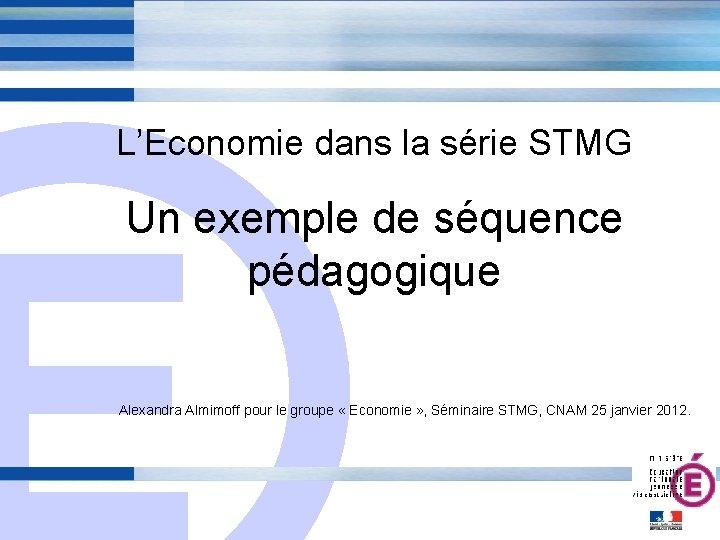 L'Economie dans la série STMG E Un exemple de séquence pédagogique Alexandra Almimoff pour