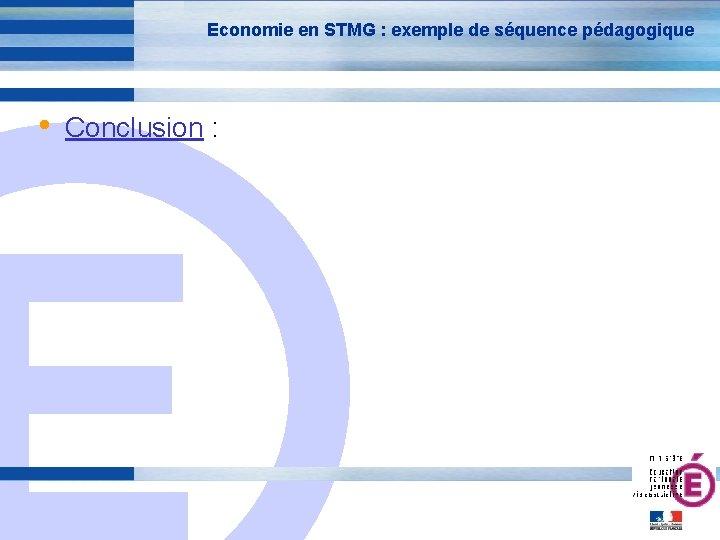Economie en STMG : exemple de séquence pédagogique • Conclusion : E 25