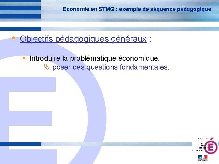 Economie en STMG : exemple de séquence pédagogique • Objectifs pédagogiques généraux : E