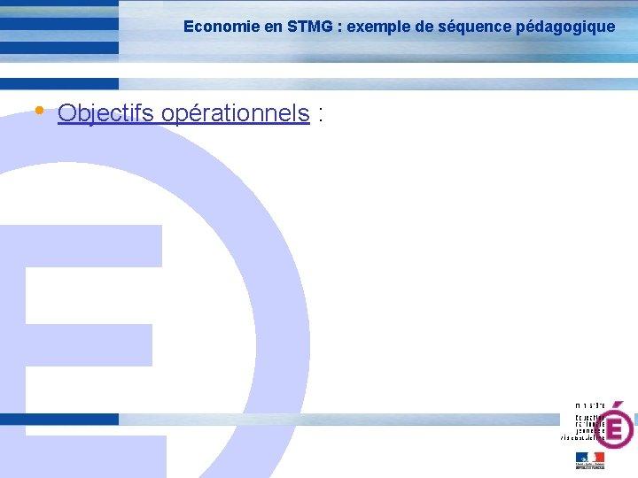 Economie en STMG : exemple de séquence pédagogique • Objectifs opérationnels : E 9
