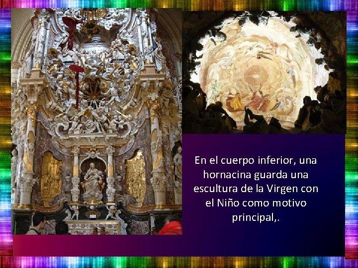 En el cuerpo inferior, una hornacina guarda una escultura de la Virgen con el