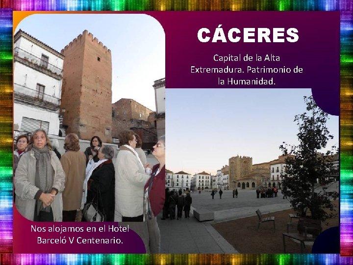 CÁCERES Capital de la Alta Extremadura. Patrimonio de la Humanidad. Nos alojamos en el