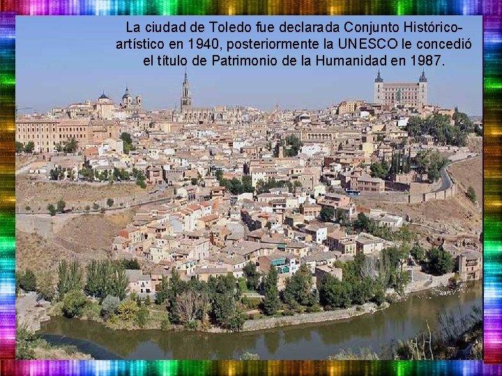 La ciudad de Toledo fue declarada Conjunto Históricoartístico en 1940, posteriormente la UNESCO le