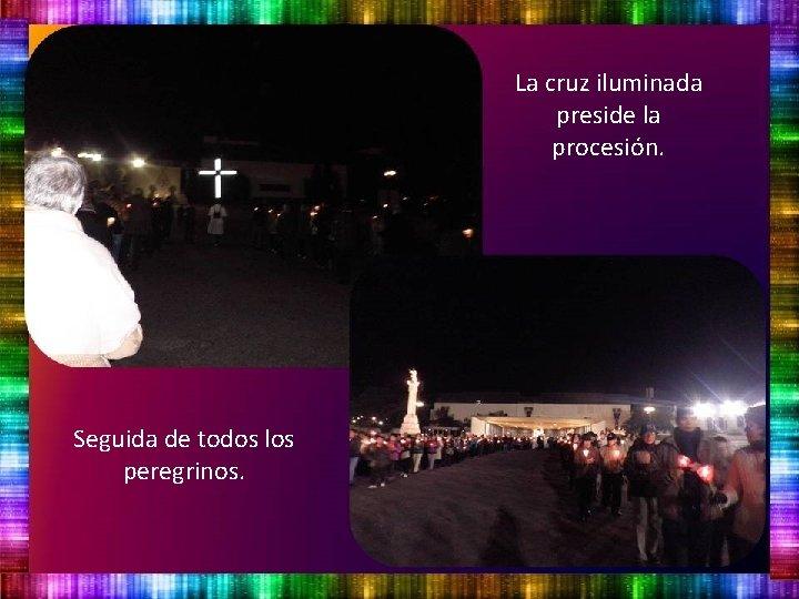 La cruz iluminada preside la procesión. Seguida de todos los peregrinos.