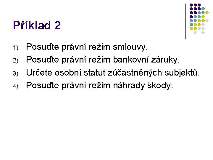 Příklad 2 1) 2) 3) 4) Posuďte právní režim smlouvy. Posuďte právní režim bankovní