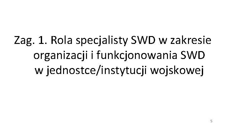 Zag. 1. Rola specjalisty SWD w zakresie organizacji i funkcjonowania SWD w jednostce/instytucji wojskowej