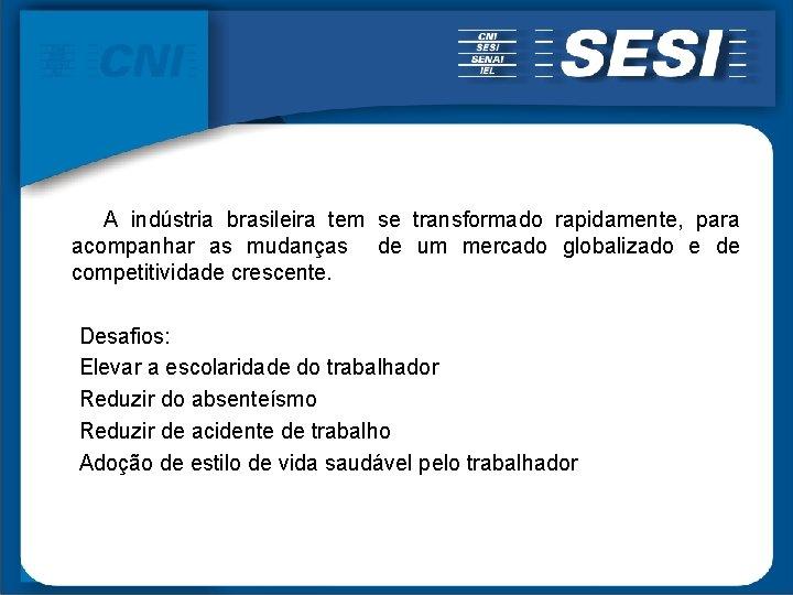 A indústria brasileira tem se transformado rapidamente, para acompanhar as mudanças de um mercado