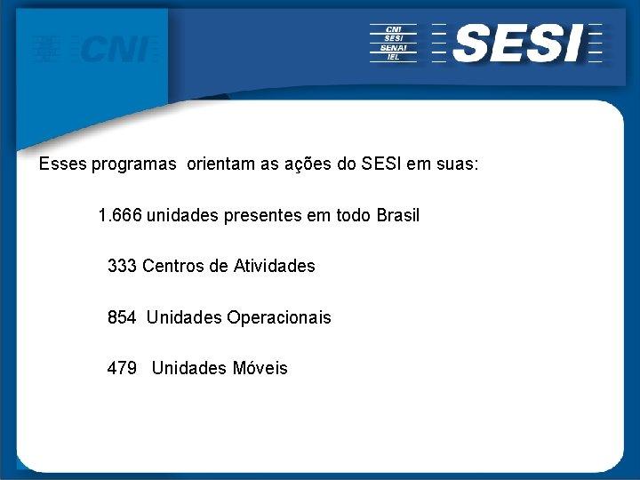 Esses programas orientam as ações do SESI em suas: 1. 666 unidades presentes em