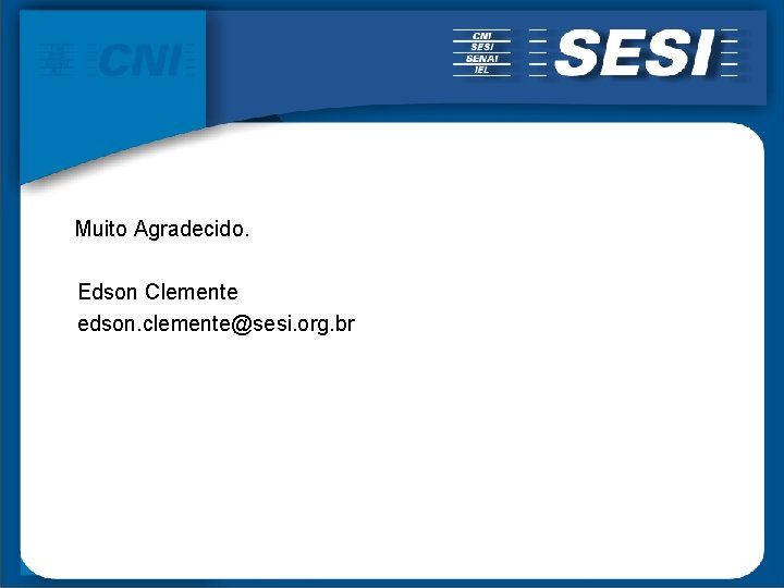 Muito Agradecido. Edson Clemente edson. clemente@sesi. org. br