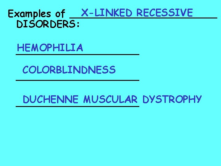 X-LINKED RECESSIVE Examples of ____________ DISORDERS: HEMOPHILIA __________ COLORBLINDNESS __________ DUCHENNE MUSCULAR DYSTROPHY __________