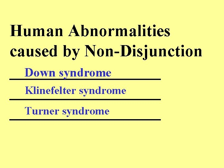 Human Abnormalities caused by Non-Disjunction _________ Down syndrome Klinefelter syndrome _________ Turner syndrome _________