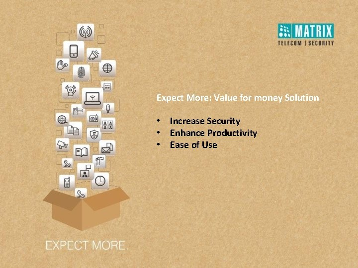 Expect More: Value for money Solution • Increase Security • Enhance Productivity • Ease