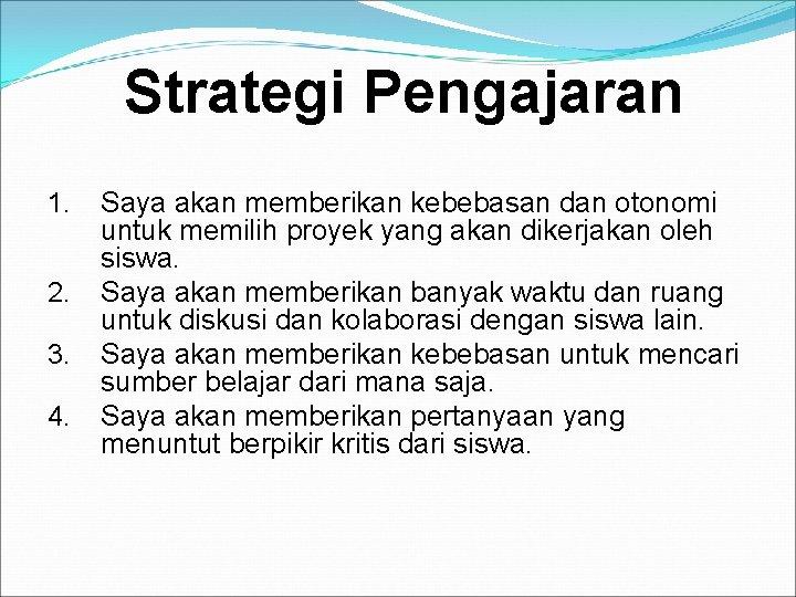 Strategi Pengajaran 1. 2. 3. 4. Saya akan memberikan kebebasan dan otonomi untuk memilih