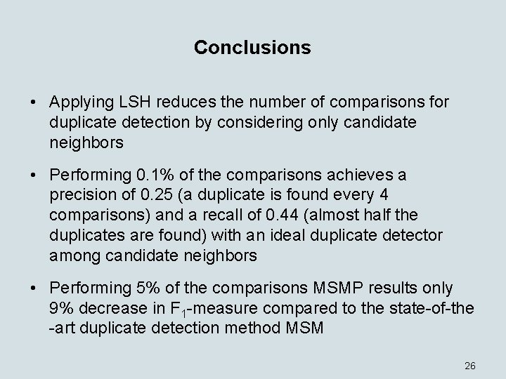 Conclusions • Applying LSH reduces the number of comparisons for duplicate detection by considering