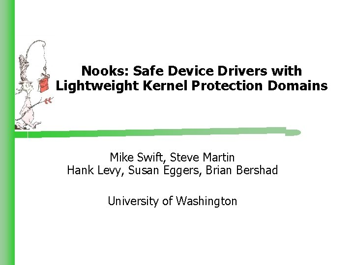Nooks: Safe Device Drivers with Lightweight Kernel Protection Domains Mike Swift, Steve Martin Hank