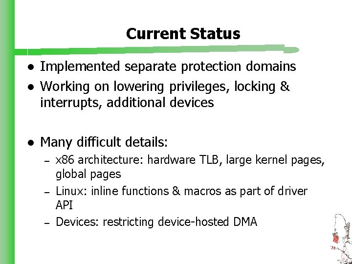 Current Status l Implemented separate protection domains Working on lowering privileges, locking & interrupts,