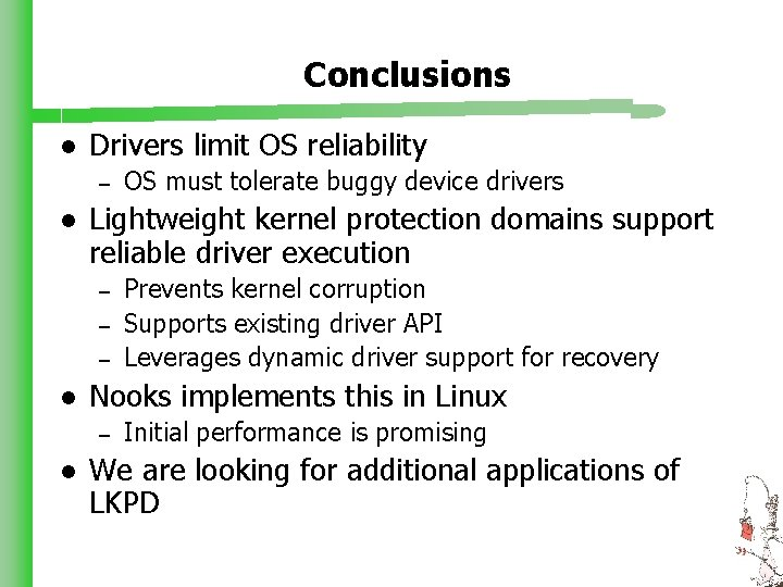 Conclusions l Drivers limit OS reliability – l Lightweight kernel protection domains support reliable