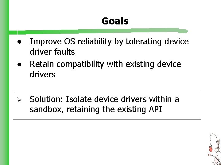 Goals l l Ø Improve OS reliability by tolerating device driver faults Retain compatibility